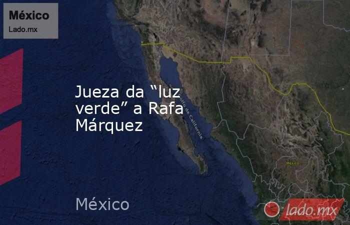 """Jueza da """"luz verde"""" a Rafa Márquez. Noticias en tiempo real"""