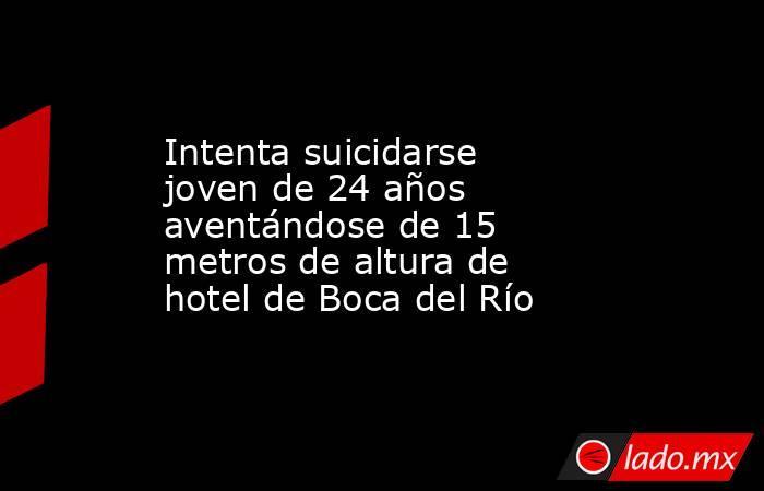 Intenta suicidarse joven de 24 años aventándose de 15 metros de altura de hotel de Boca del Río. Noticias en tiempo real
