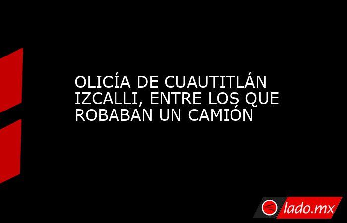OLICÍA DE CUAUTITLÁN IZCALLI, ENTRE LOS QUE ROBABAN UN CAMIÓN. Noticias en tiempo real