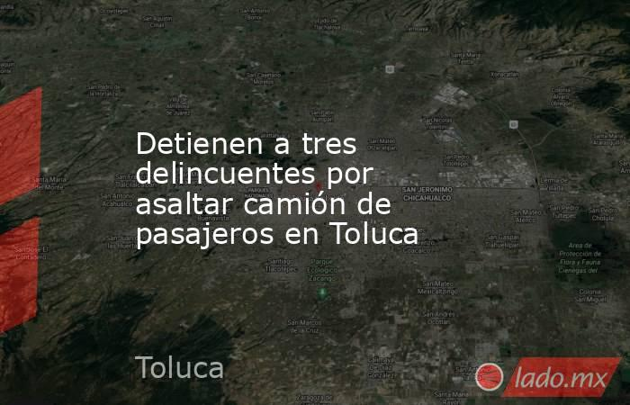Detienen a tres delincuentes por asaltar camión de pasajeros en Toluca. Noticias en tiempo real