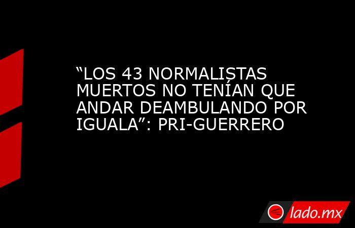 """""""LOS 43 NORMALISTAS MUERTOS NO TENÍAN QUE ANDAR DEAMBULANDO POR IGUALA"""": PRI-GUERRERO. Noticias en tiempo real"""