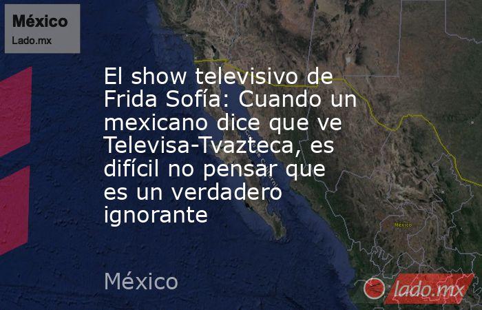 El show televisivo de Frida Sofía: Cuando un mexicano dice que ve Televisa-Tvazteca, es difícil no pensar que es un verdadero ignorante. Noticias en tiempo real