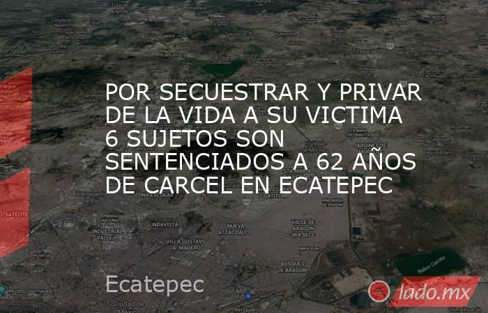 POR SECUESTRAR Y PRIVAR DE LA VIDA A SU VICTIMA 6 SUJETOS SON SENTENCIADOS A 62 AÑOS DE CARCEL EN ECATEPEC. Noticias en tiempo real