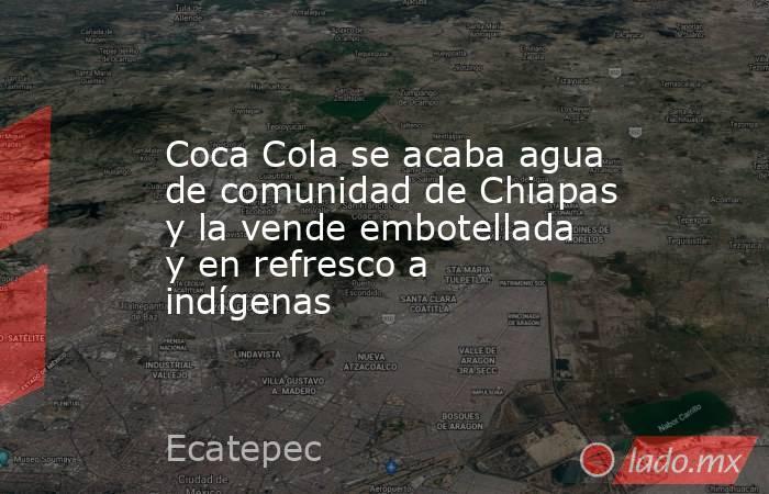 Coca Cola se acaba agua de comunidad de Chiapas y la vende embotellada y en refresco a indígenas. Noticias en tiempo real