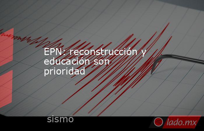 EPN: reconstrucción y educación son prioridad. Noticias en tiempo real
