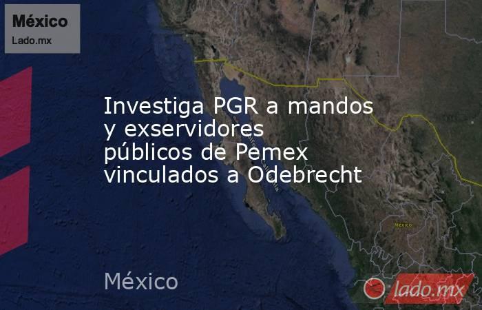 Investiga PGR a mandos y exservidores públicos de Pemex vinculados a Odebrecht. Noticias en tiempo real