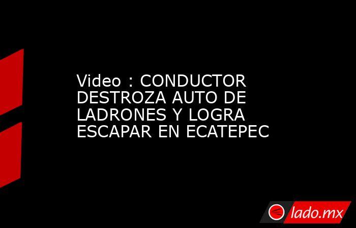 Video : CONDUCTOR DESTROZA AUTO DE LADRONES Y LOGRA ESCAPAR EN ECATEPEC. Noticias en tiempo real