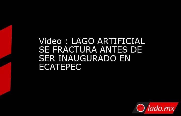Video : LAGO ARTIFICIAL SE FRACTURA ANTES DE SER INAUGURADO EN ECATEPEC. Noticias en tiempo real