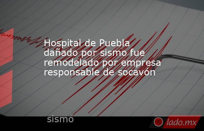 Hospital de Puebla dañado por sismo fue remodelado por empresa responsable de socavón. Noticias en tiempo real