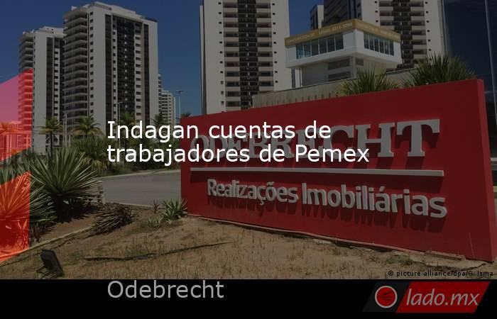 Indagan cuentas de trabajadores de Pemex. Noticias en tiempo real