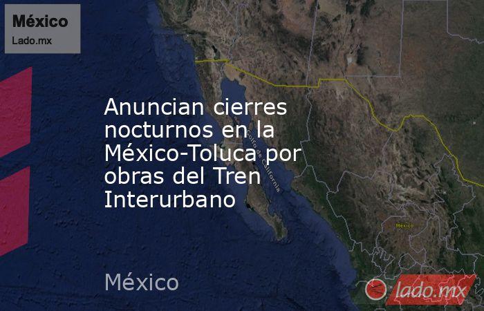 Anuncian cierres nocturnos en la México-Toluca por obras del Tren Interurbano. Noticias en tiempo real