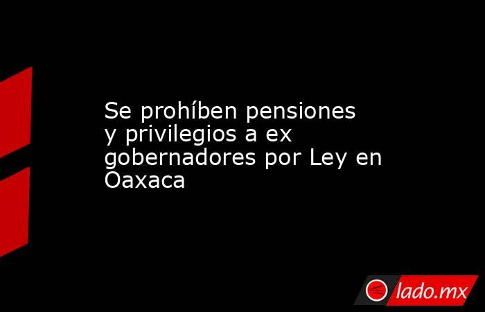 Se prohíben pensiones y privilegios a ex gobernadores por Ley en Oaxaca. Noticias en tiempo real