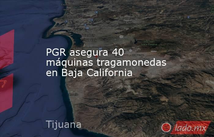PGR asegura 40 máquinas tragamonedas en Baja California. Noticias en tiempo real