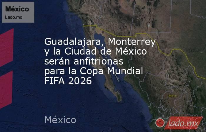 Guadalajara, Monterrey y la Ciudad de México serán anfitrionas parala Copa Mundial FIFA 2026. Noticias en tiempo real