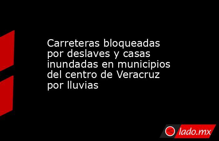 Carreteras bloqueadas por deslaves y casas inundadas en municipios del centro de Veracruz por lluvias. Noticias en tiempo real