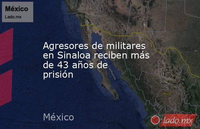 Agresores de militares en Sinaloa reciben más de 43 años de prisión. Noticias en tiempo real