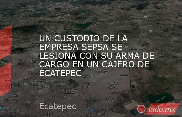 UN CUSTODIO DE LA EMPRESA SEPSA SE LESIONA CON SU ARMA DE CARGO EN UN CAJERO DE ECATEPEC. Noticias en tiempo real