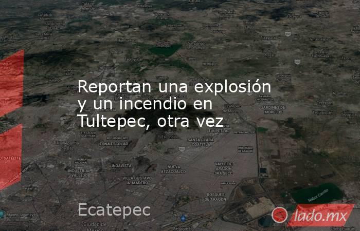 Reportan una explosión y un incendio en Tultepec, otra vez. Noticias en tiempo real
