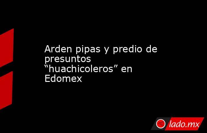 """Arden pipas y predio de presuntos """"huachicoleros"""" en Edomex. Noticias en tiempo real"""
