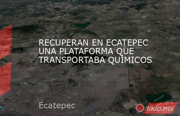 RECUPERAN EN ECATEPEC UNA PLATAFORMA QUE TRANSPORTABA QUÍMICOS. Noticias en tiempo real
