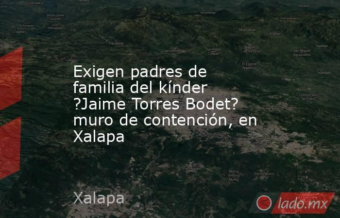 Exigen padres de familia del kínder ?Jaime Torres Bodet? muro de contención, en Xalapa. Noticias en tiempo real