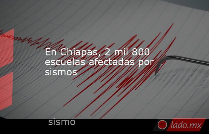 En Chiapas, 2 mil 800 escuelas afectadas por sismos. Noticias en tiempo real