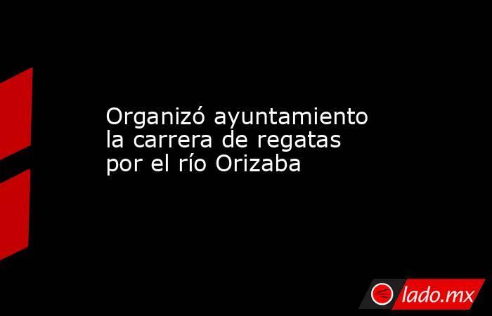 Organizó ayuntamiento la carrera de regatas por el río Orizaba. Noticias en tiempo real