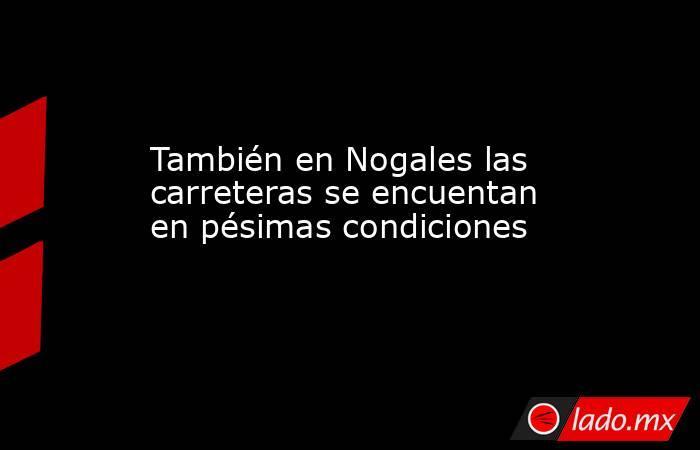 También en Nogales las carreteras se encuentan en pésimas condiciones. Noticias en tiempo real
