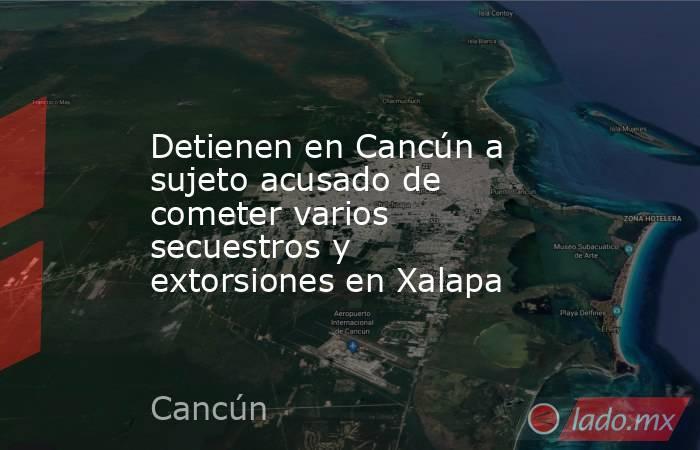 Detienen en Cancún a sujeto acusado de cometer varios secuestros y extorsiones en Xalapa. Noticias en tiempo real