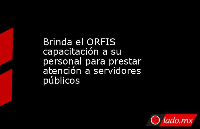 Brinda el ORFIS capacitación a su personal para prestar atención a servidores públicos. Noticias en tiempo real