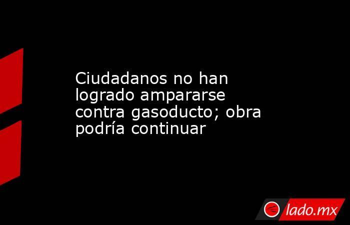 Ciudadanos no han logrado ampararse contra gasoducto; obra podría continuar. Noticias en tiempo real