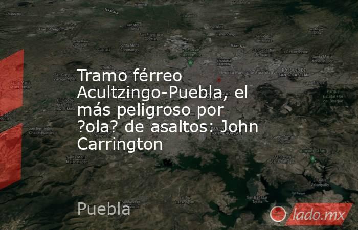 Tramo férreo Acultzingo-Puebla, el más peligroso por ola de asaltos: John Carrington. Noticias en tiempo real
