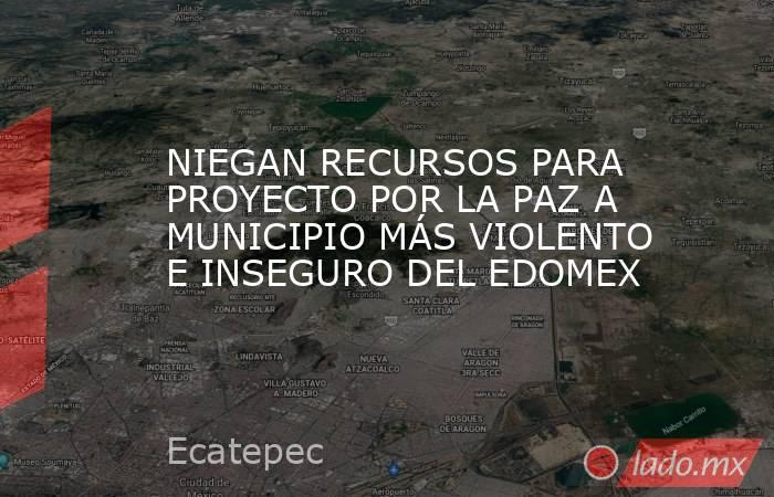 NIEGAN RECURSOS PARA PROYECTO POR LA PAZ A MUNICIPIO MÁS VIOLENTO E INSEGURO DEL EDOMEX. Noticias en tiempo real