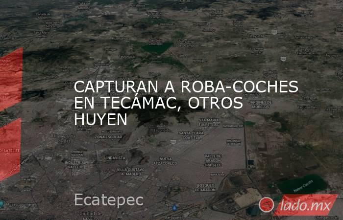 CAPTURAN A ROBA-COCHES EN TECÁMAC, OTROS HUYEN. Noticias en tiempo real