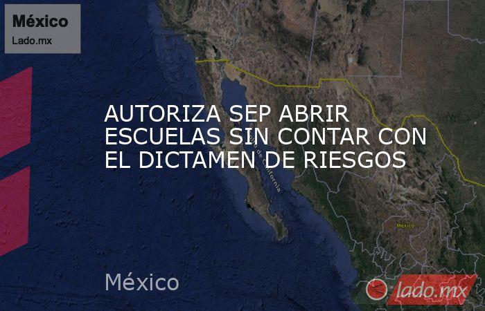 AUTORIZA SEP ABRIR ESCUELAS SIN CONTAR CON EL DICTAMEN DE RIESGOS. Noticias en tiempo real