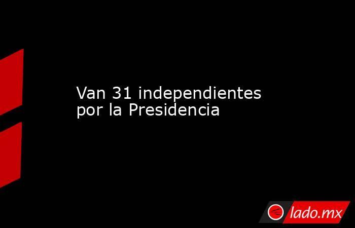 Van 31 independientes por la Presidencia. Noticias en tiempo real