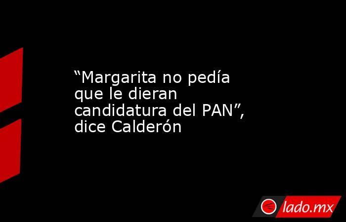 """""""Margarita no pedía que le dieran candidatura del PAN"""", dice Calderón. Noticias en tiempo real"""