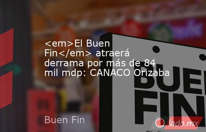 <em>El Buen Fin</em> atraerá derrama por más de 84 mil mdp: CANACO Orizaba. Noticias en tiempo real