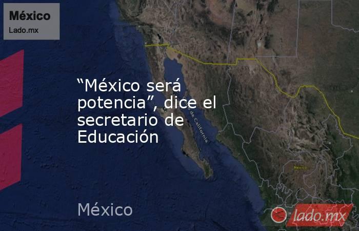 """""""México será potencia"""", dice el secretario de Educación. Noticias en tiempo real"""
