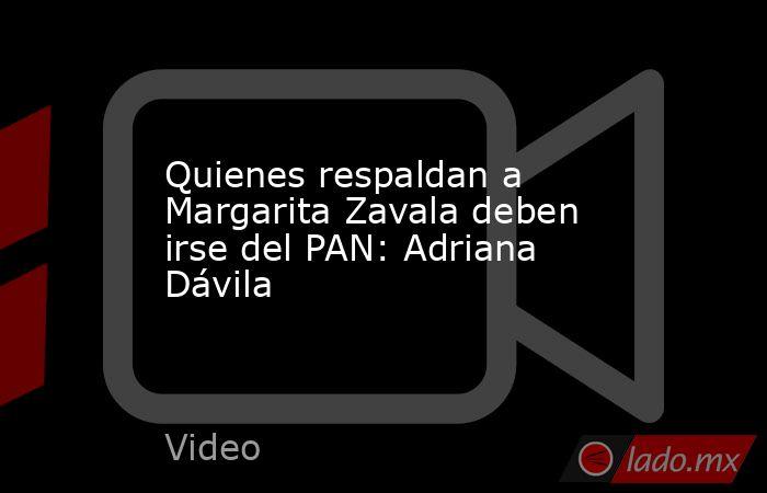 Quienes respaldan a Margarita Zavala deben irse del PAN: Adriana Dávila. Noticias en tiempo real