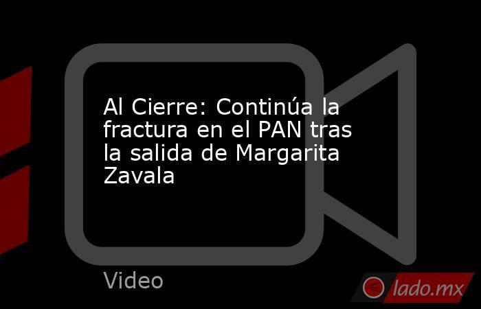 Al Cierre: Continúa la fractura en el PAN tras la salida de Margarita Zavala. Noticias en tiempo real