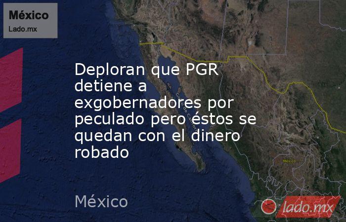 Deploran que PGR detiene a exgobernadores por peculado pero éstos se quedan con el dinero robado. Noticias en tiempo real