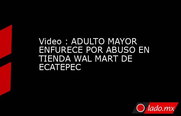 Video : ADULTO MAYOR ENFURECE POR ABUSO EN TIENDA WAL MART DE ECATEPEC. Noticias en tiempo real