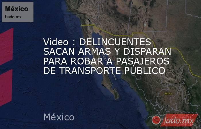 Video : DELINCUENTES SACAN ARMAS Y DISPARAN PARA ROBAR A PASAJEROS DE TRANSPORTE PÚBLICO. Noticias en tiempo real