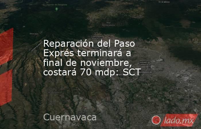Reparación del Paso Exprés terminará a final de noviembre, costará 70 mdp: SCT. Noticias en tiempo real