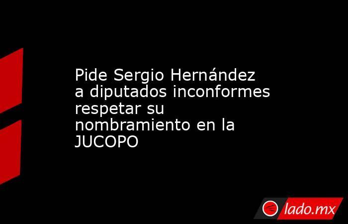 Pide Sergio Hernández a diputados inconformes respetar su nombramiento en la JUCOPO. Noticias en tiempo real