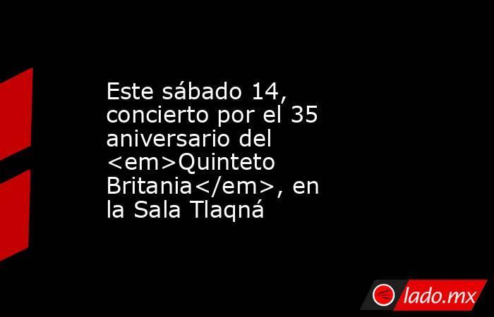 Este sábado 14, concierto por el 35 aniversario del <em>Quinteto Britania</em>, en la Sala Tlaqná. Noticias en tiempo real