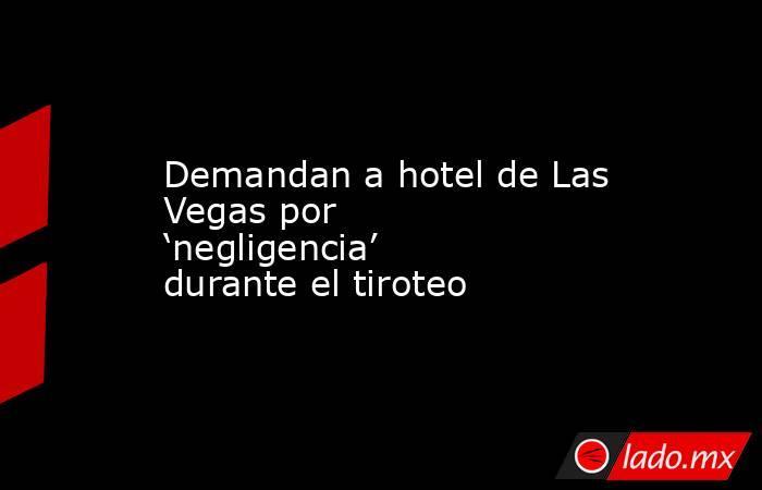 Demandan a hotel de Las Vegas por 'negligencia' durante el tiroteo. Noticias en tiempo real
