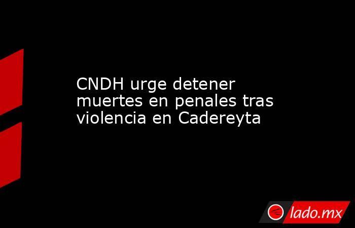 CNDH urge detener muertes en penales tras violencia en Cadereyta. Noticias en tiempo real