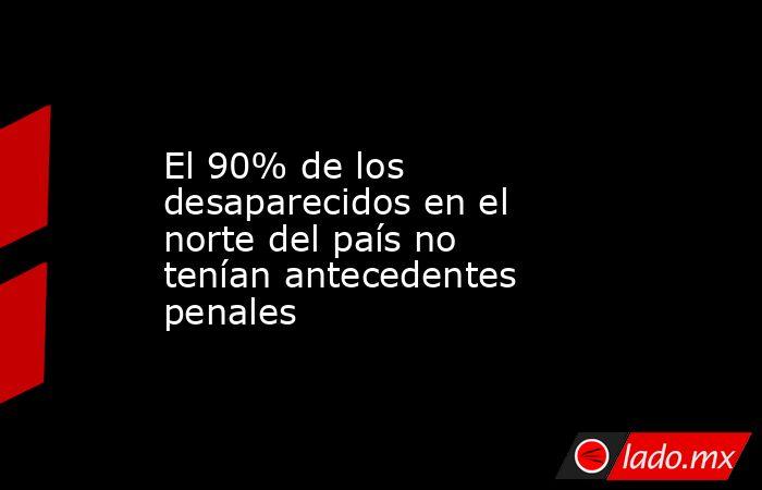 El 90% de los desaparecidos en el norte del país no tenían antecedentes penales. Noticias en tiempo real